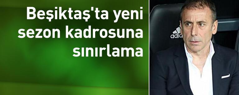 Beşiktaş'ta yeni sezon kadrosuna sınırlama