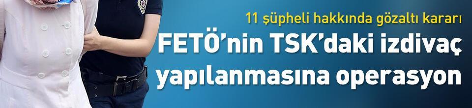 """FETÖ'nün TSK'daki """"izdivaç"""" yapılanmasına operasyon"""